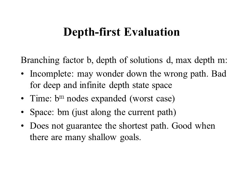 Depth-first Evaluation Branching factor b, depth of solutions d, max depth m: Incomplete: may wonder down the wrong path. Bad for deep and infinite de