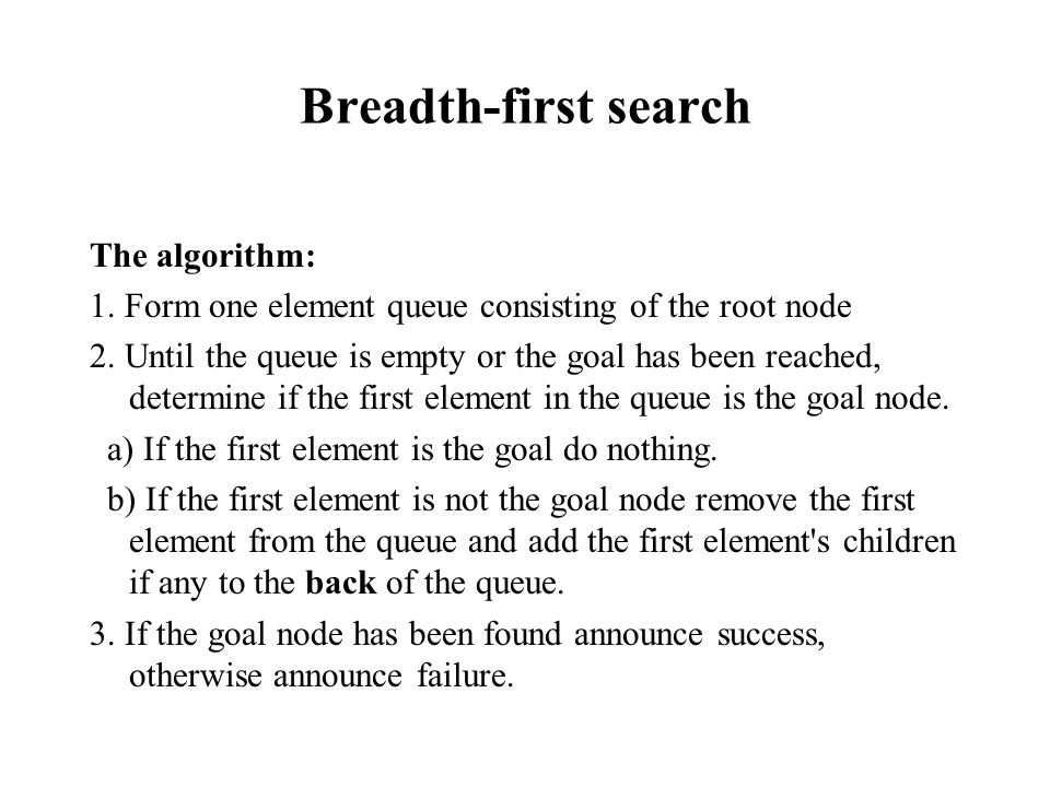 Breadth-first search The algorithm: 1. Form one element queue consisting of the root node 2. Until the queue is empty or the goal has been reached, de