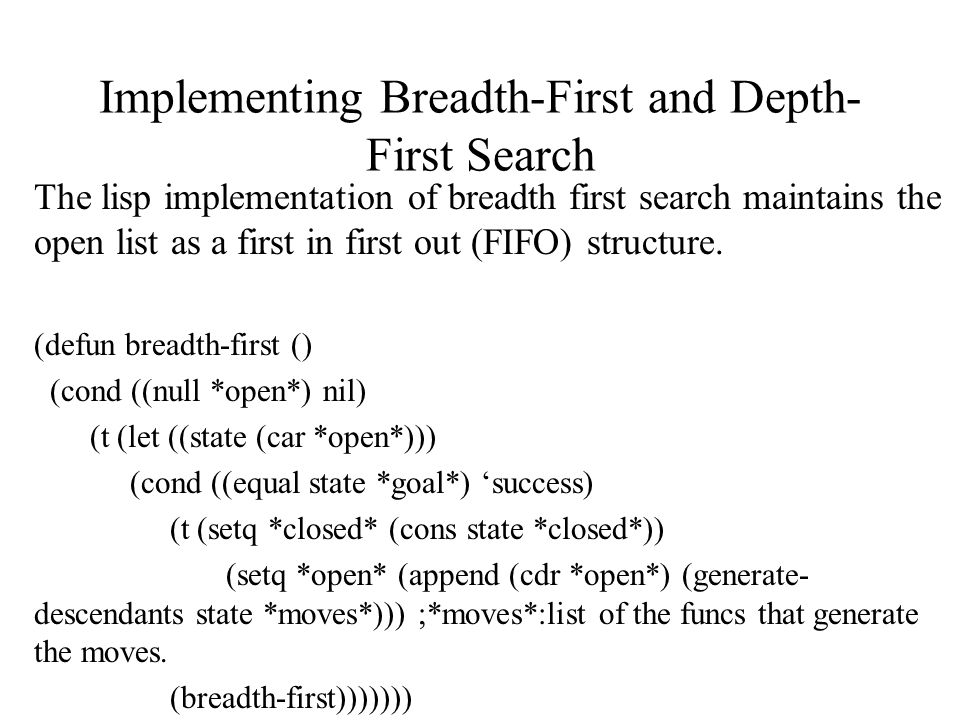 Implementing Breadth-First and Depth- First Search The lisp implementation of breadth first search maintains the open list as a first in first out (FIFO) structure.