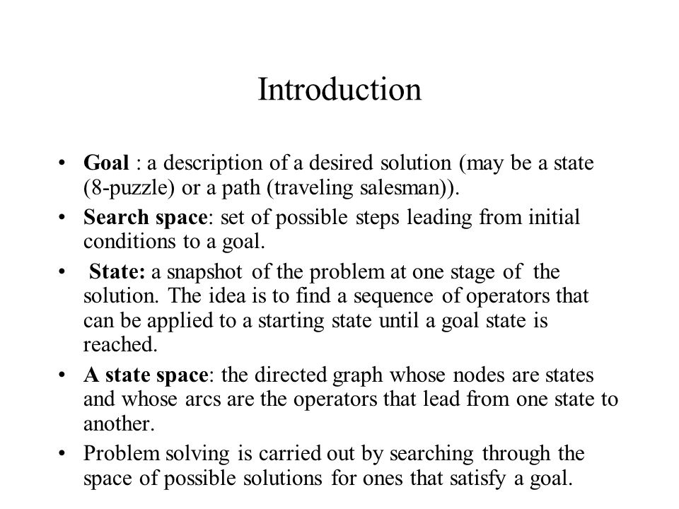 Introduction Goal : a description of a desired solution (may be a state (8-puzzle) or a path (traveling salesman)). Search space: set of possible step