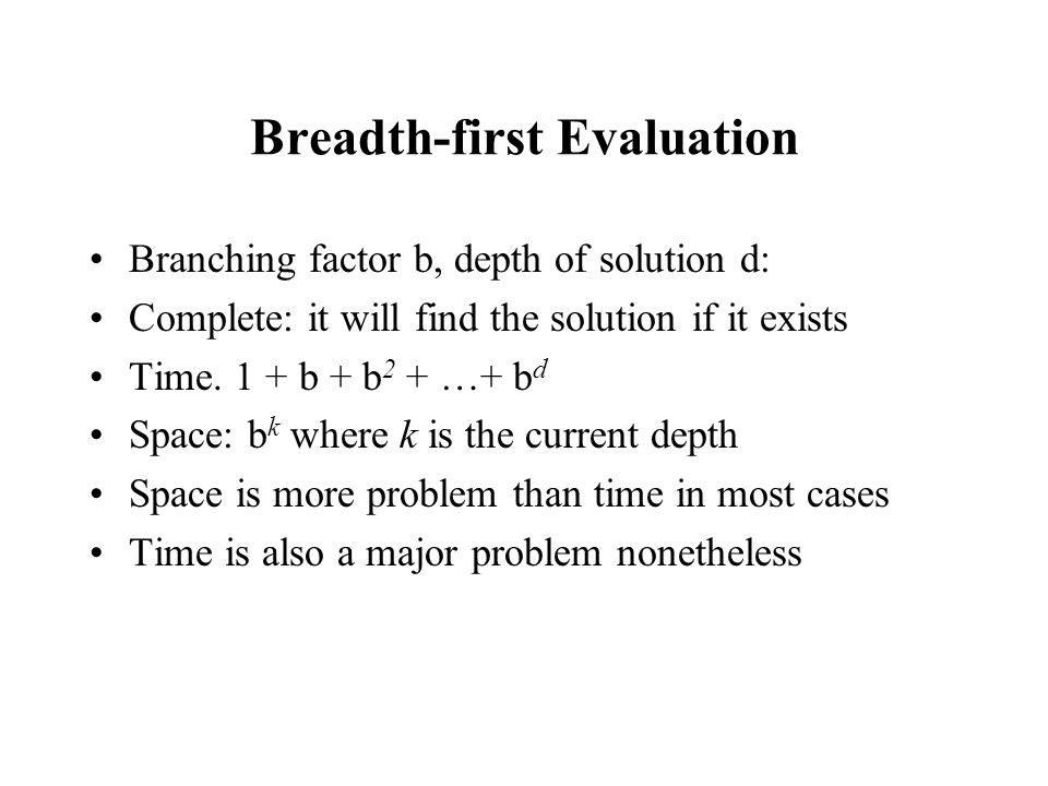 Breadth-first Evaluation Branching factor b, depth of solution d: Complete: it will find the solution if it exists Time. 1 + b + b 2 + …+ b d Space: b