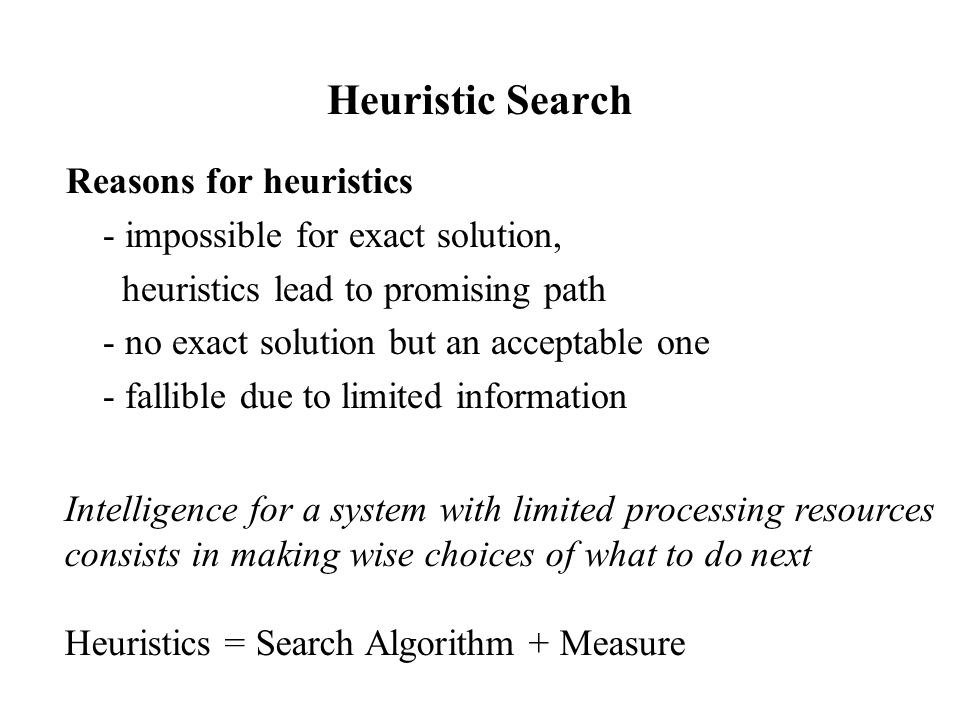 Heuristic Search Reasons for heuristics - impossible for exact solution, heuristics lead to promising path - no exact solution but an acceptable one - fallible due to limited information Intelligence for a system with limited processing resources consists in making wise choices of what to do next Heuristics = Search Algorithm + Measure