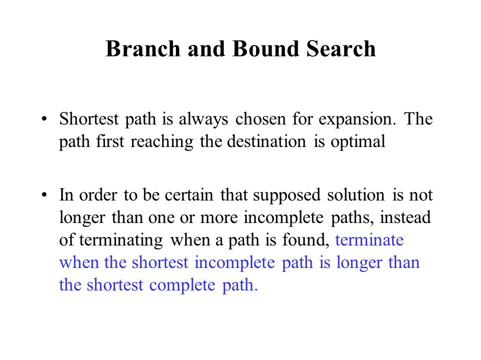Branch and Bound Search Shortest path is always chosen for expansion. The path first reaching the destination is optimal In order to be certain that s