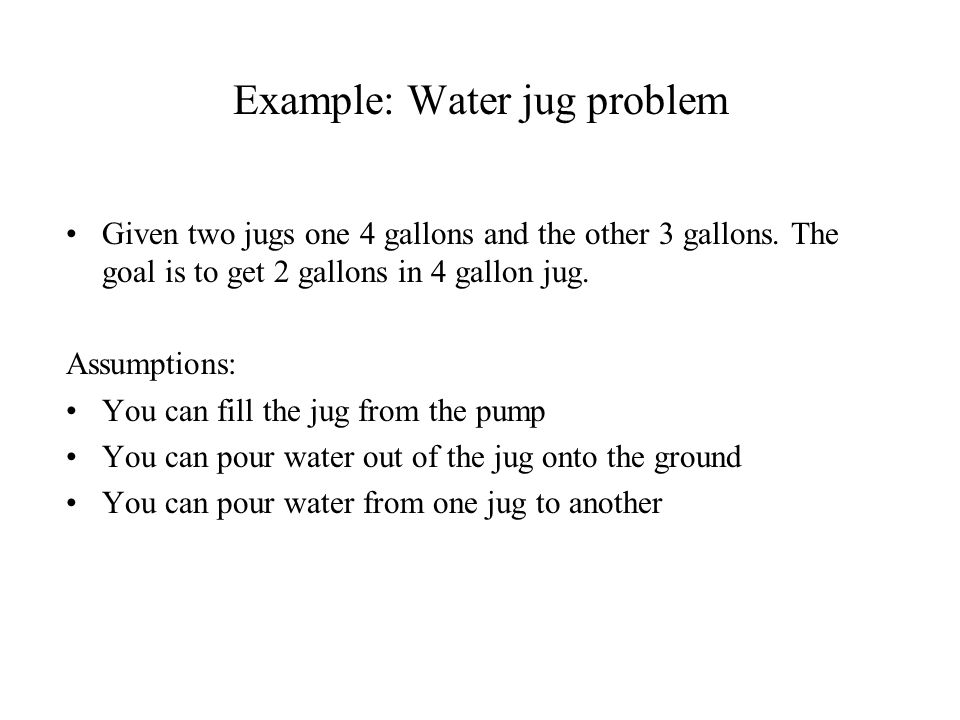 Example: Water jug problem Given two jugs one 4 gallons and the other 3 gallons.