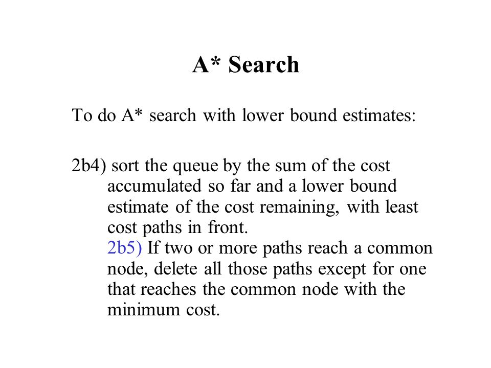 A* Search To do A* search with lower bound estimates: 2b4) sort the queue by the sum of the cost accumulated so far and a lower bound estimate of the
