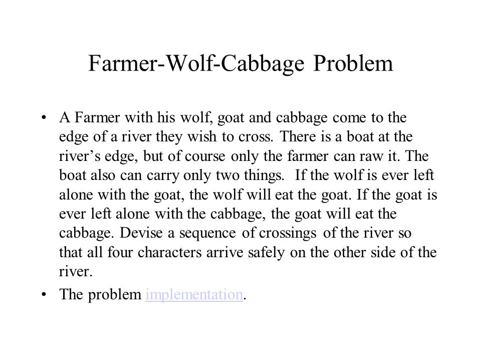 Farmer-Wolf-Cabbage Problem A Farmer with his wolf, goat and cabbage come to the edge of a river they wish to cross. There is a boat at the river's ed