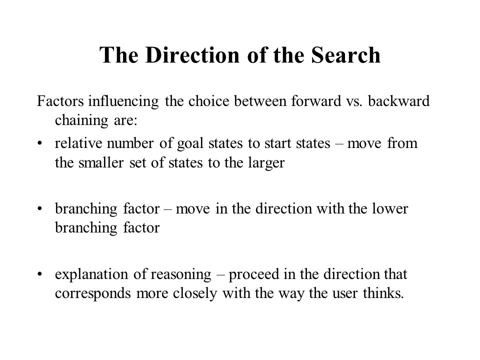 The Direction of the Search Factors influencing the choice between forward vs. backward chaining are: relative number of goal states to start states –