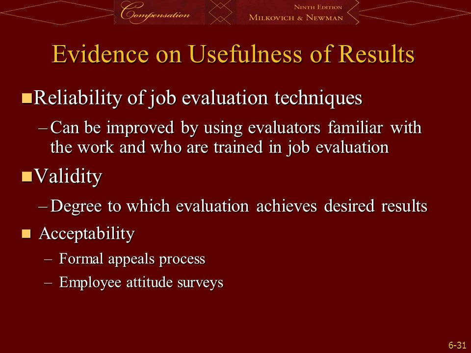 6-31 Evidence on Usefulness of Results Reliability of job evaluation techniques Reliability of job evaluation techniques –Can be improved by using eva