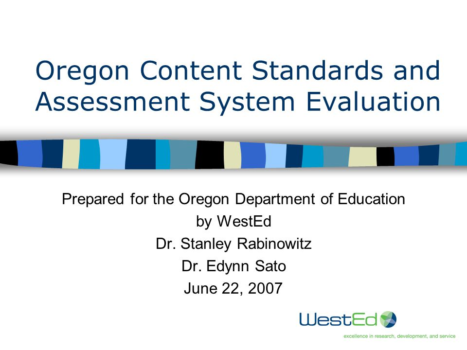 1 Oregon Content Standards and Assessment System Evaluation Prepared for the Oregon Department of Education by WestEd Dr.