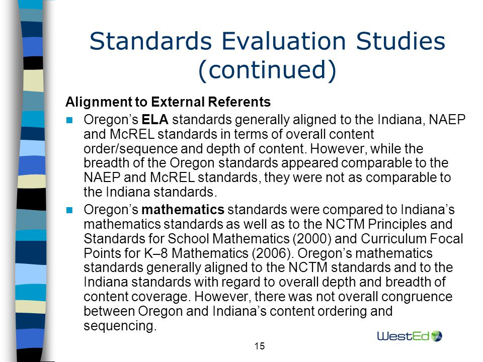 15 Standards Evaluation Studies (continued) Alignment to External Referents Oregon's ELA standards generally aligned to the Indiana, NAEP and McREL standards in terms of overall content order/sequence and depth of content.