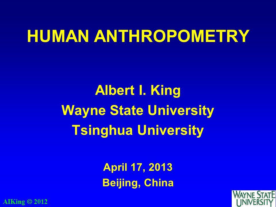 AIKing  2012 HUMAN ANTHROPOMETRY Albert I. King Wayne State University Tsinghua University April 17, 2013 Beijing, China
