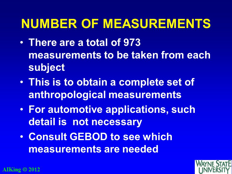 AIKing  2012 NUMBER OF MEASUREMENTS There are a total of 973 measurements to be taken from each subject This is to obtain a complete set of anthropological measurements For automotive applications, such detail is not necessary Consult GEBOD to see which measurements are needed