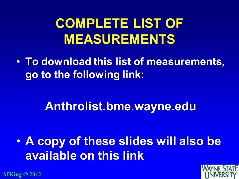 AIKing  2012 COMPLETE LIST OF MEASUREMENTS To download this list of measurements, go to the following link: Anthrolist.bme.wayne.edu A copy of these slides will also be available on this link