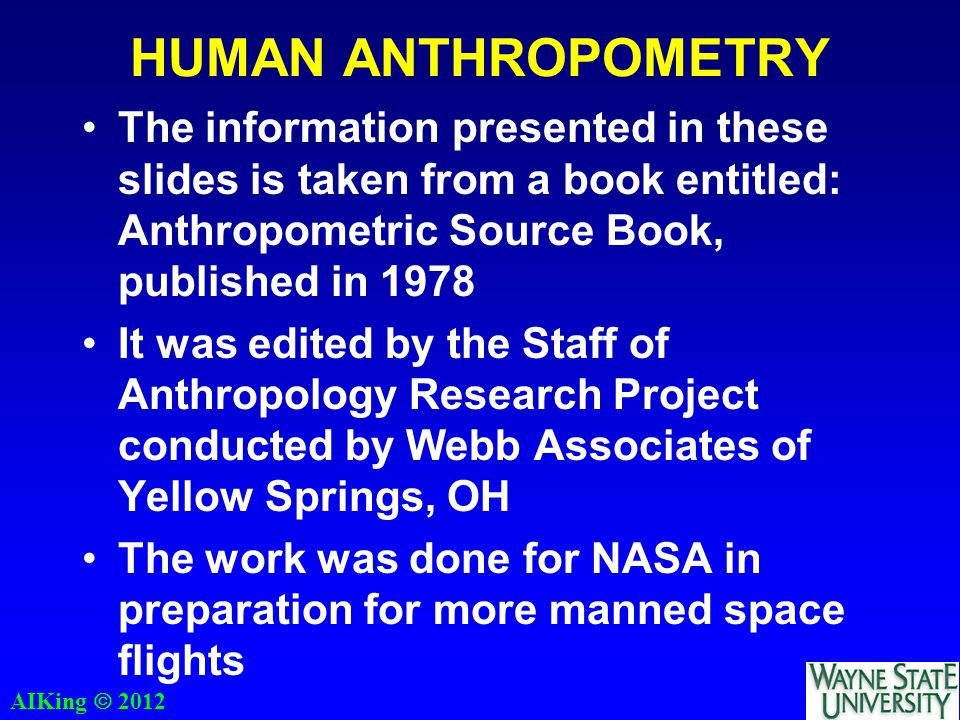 AIKing  2012 HUMAN ANTHROPOMETRY The information presented in these slides is taken from a book entitled: Anthropometric Source Book, published in 19
