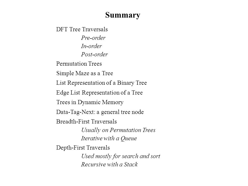 Summary DFT Tree Traversals Pre-order In-order Post-order Permutation Trees Simple Maze as a Tree List Representation of a Binary Tree Edge List Representation of a Tree Trees in Dynamic Memory Data-Tag-Next: a general tree node Breadth-First Traversals Usually on Permutation Trees Iterative with a Queue Depth-First Traverals Used mostly for search and sort Recursive with a Stack