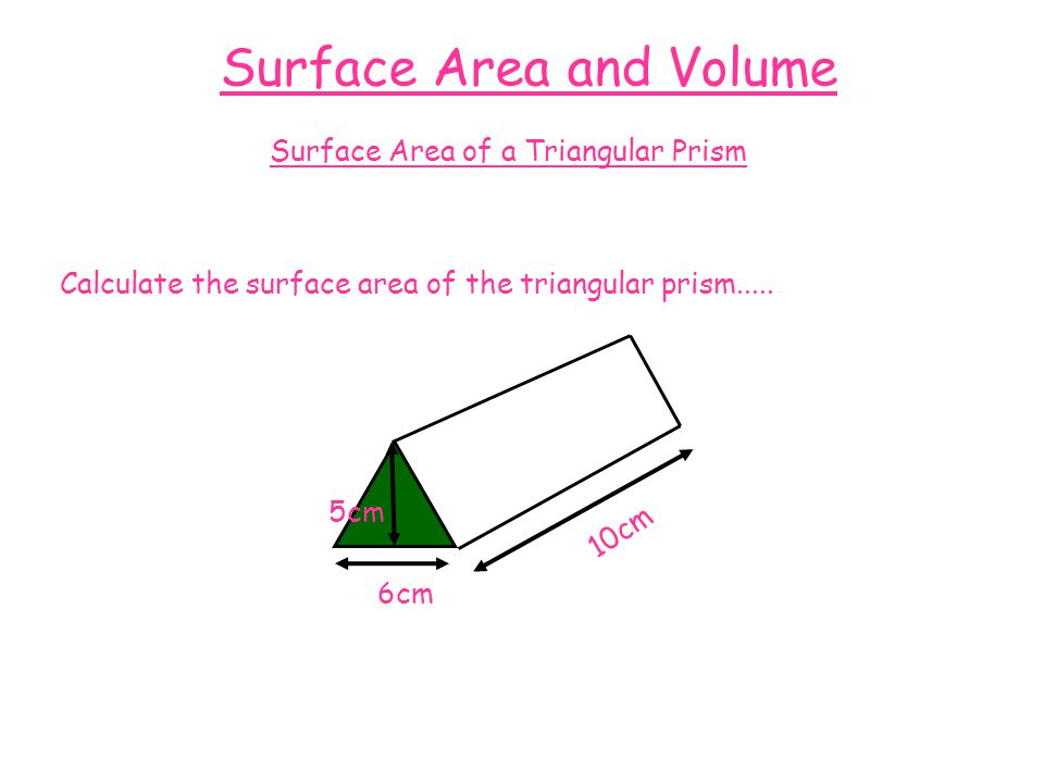 Surface Area and Volume Surface Area of a Triangular Prism Calculate the surface area of the triangular prism.....