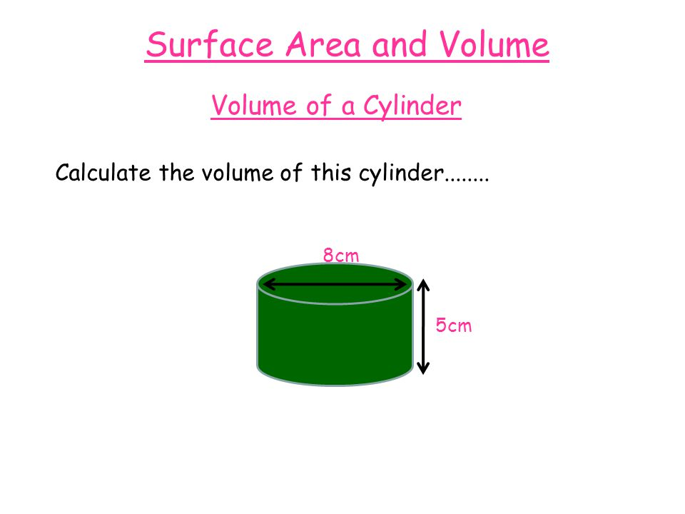 Surface Area and Volume Volume of a Cylinder Calculate the volume of this cylinder........ 8cm 5cm