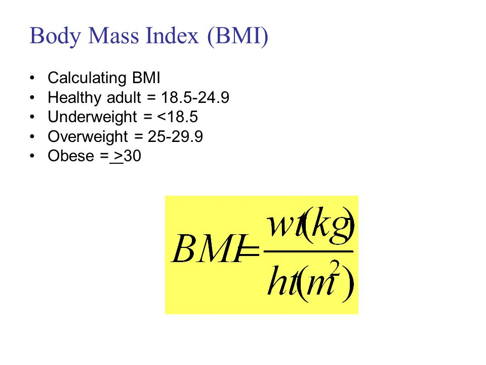 Body Mass Index (BMI) Calculating BMI Healthy adult = 18.5-24.9 Underweight = <18.5 Overweight = 25-29.9 Obese = >30