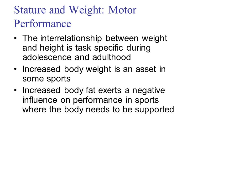 Stature and Weight: Motor Performance The interrelationship between weight and height is task specific during adolescence and adulthood Increased body weight is an asset in some sports Increased body fat exerts a negative influence on performance in sports where the body needs to be supported