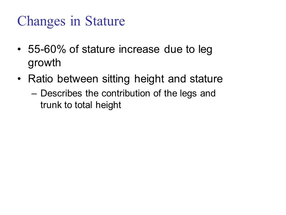 Changes in Stature 55-60% of stature increase due to leg growth Ratio between sitting height and stature –Describes the contribution of the legs and trunk to total height