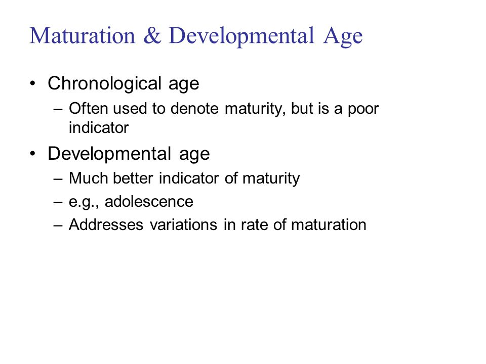 Maturation & Developmental Age Chronological age –Often used to denote maturity, but is a poor indicator Developmental age –Much better indicator of maturity –e.g., adolescence –Addresses variations in rate of maturation