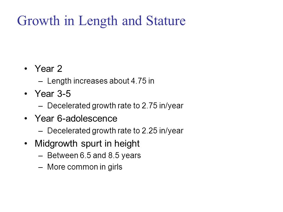 Growth in Length and Stature Year 2 –Length increases about 4.75 in Year 3-5 –Decelerated growth rate to 2.75 in/year Year 6-adolescence –Decelerated growth rate to 2.25 in/year Midgrowth spurt in height –Between 6.5 and 8.5 years –More common in girls