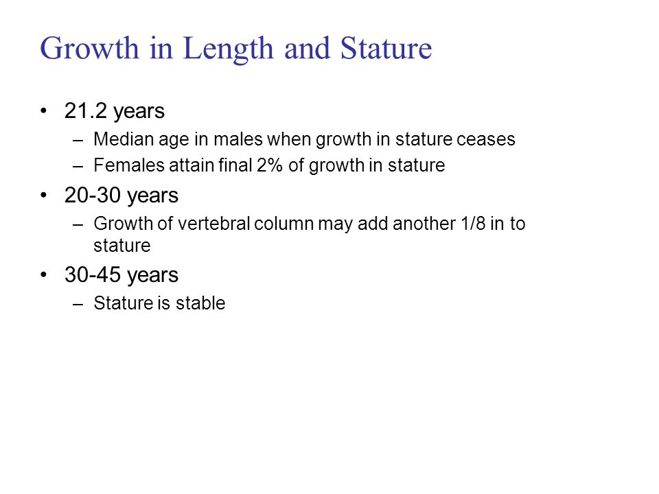 Growth in Length and Stature 21.2 years –Median age in males when growth in stature ceases –Females attain final 2% of growth in stature 20-30 years –Growth of vertebral column may add another 1/8 in to stature 30-45 years –Stature is stable
