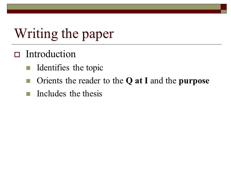 Writing the paper  Introduction Identifies the topic Orients the reader to the Q at I and the purpose Includes the thesis