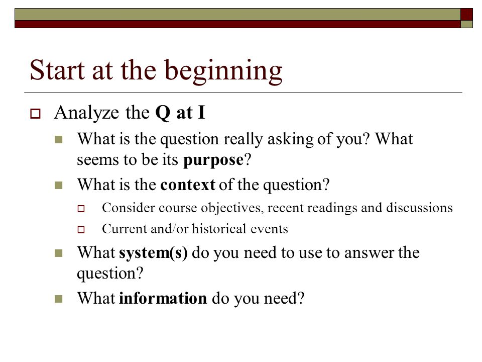 Start at the beginning  Analyze the Q at I What is the question really asking of you.