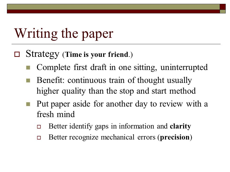 Writing the paper  Strategy (Time is your friend.) Complete first draft in one sitting, uninterrupted Benefit: continuous train of thought usually higher quality than the stop and start method Put paper aside for another day to review with a fresh mind  Better identify gaps in information and clarity  Better recognize mechanical errors (precision)