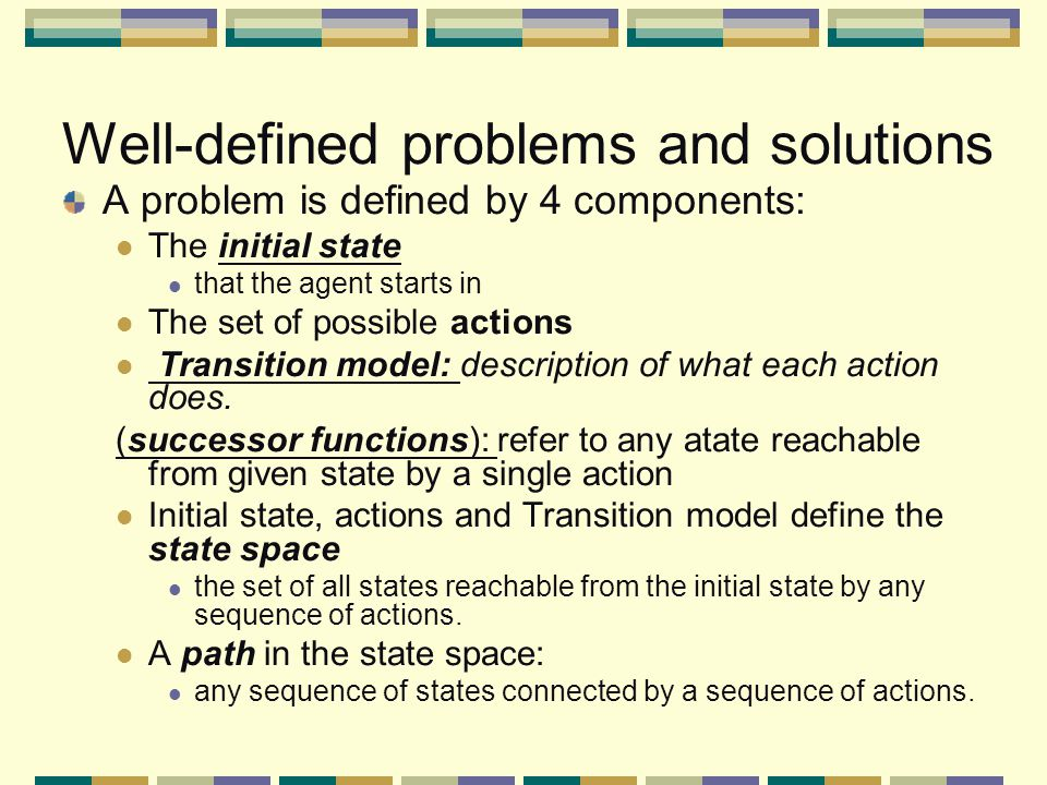 Well-defined problems and solutions A problem is defined by 4 components: The initial state that the agent starts in The set of possible actions Transition model: description of what each action does.