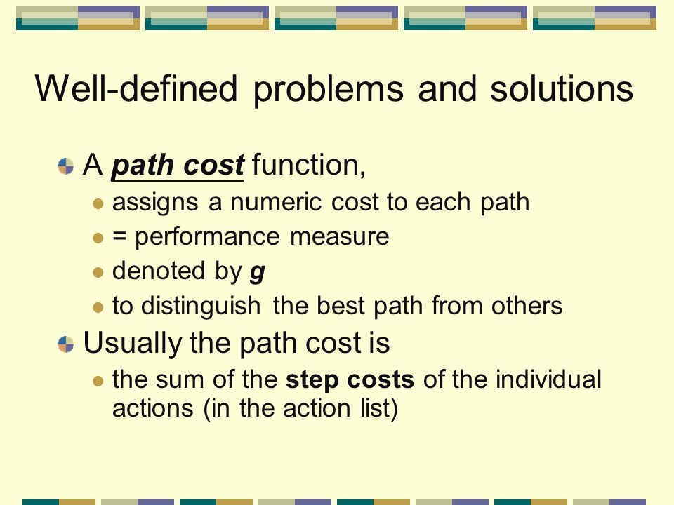 Well-defined problems and solutions A path cost function, assigns a numeric cost to each path = performance measure denoted by g to distinguish the best path from others Usually the path cost is the sum of the step costs of the individual actions (in the action list)