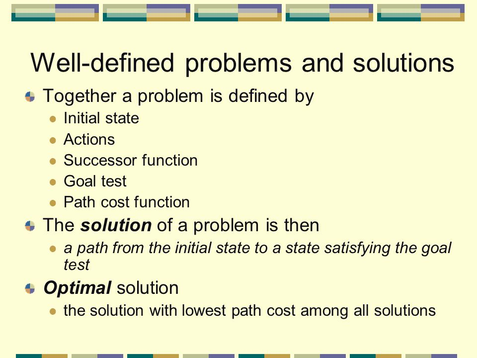 Well-defined problems and solutions Together a problem is defined by Initial state Actions Successor function Goal test Path cost function The solution of a problem is then a path from the initial state to a state satisfying the goal test Optimal solution the solution with lowest path cost among all solutions