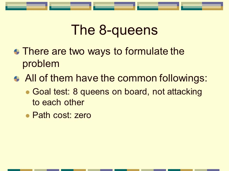 The 8-queens There are two ways to formulate the problem All of them have the common followings: Goal test: 8 queens on board, not attacking to each o