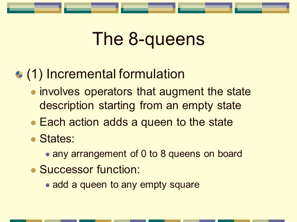 The 8-queens (1) Incremental formulation involves operators that augment the state description starting from an empty state Each action adds a queen to the state States: any arrangement of 0 to 8 queens on board Successor function: add a queen to any empty square