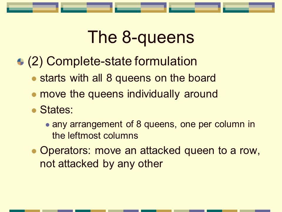 The 8-queens (2) Complete-state formulation starts with all 8 queens on the board move the queens individually around States: any arrangement of 8 queens, one per column in the leftmost columns Operators: move an attacked queen to a row, not attacked by any other