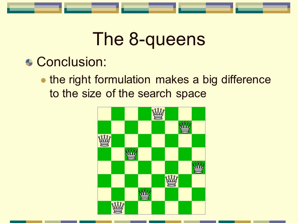 The 8-queens Conclusion: the right formulation makes a big difference to the size of the search space