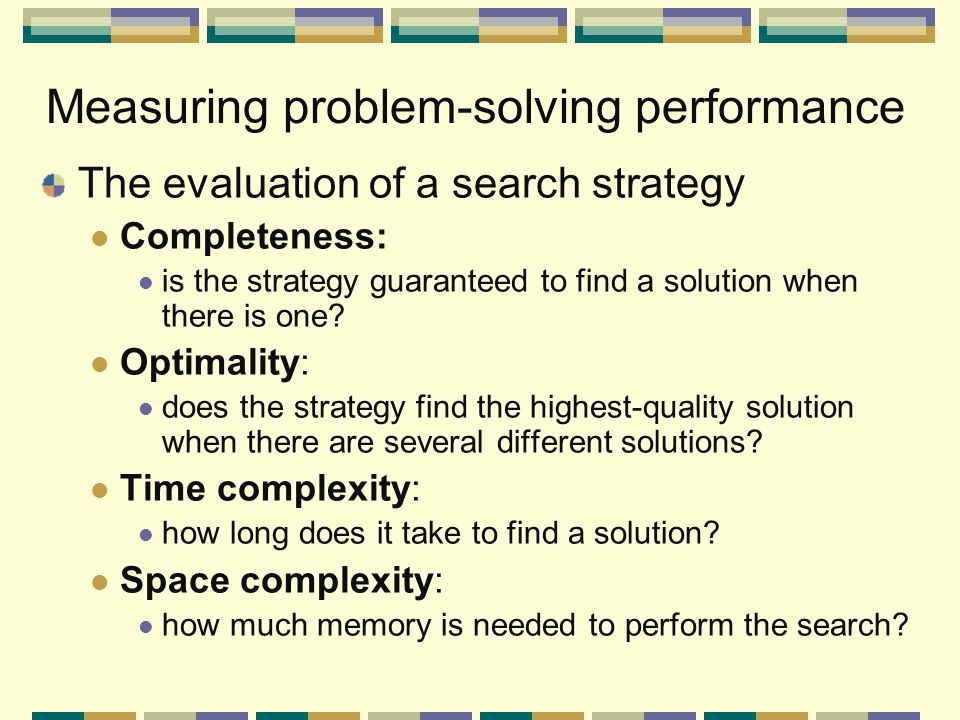 Measuring problem-solving performance The evaluation of a search strategy Completeness: is the strategy guaranteed to find a solution when there is one.