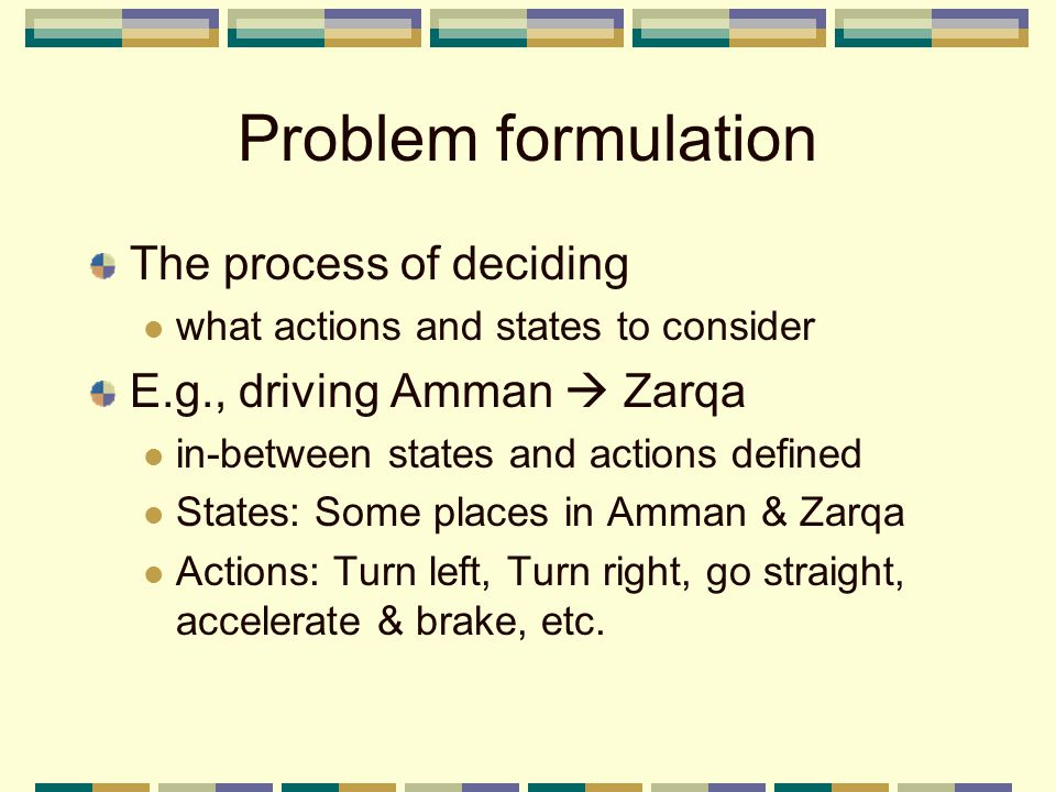 Problem formulation The process of deciding what actions and states to consider E.g., driving Amman  Zarqa in-between states and actions defined States: Some places in Amman & Zarqa Actions: Turn left, Turn right, go straight, accelerate & brake, etc.