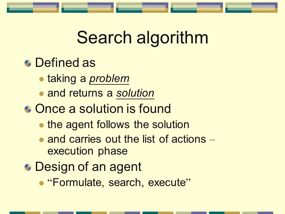 Search algorithm Defined as taking a problem and returns a solution Once a solution is found the agent follows the solution and carries out the list of actions – execution phase Design of an agent Formulate, search, execute