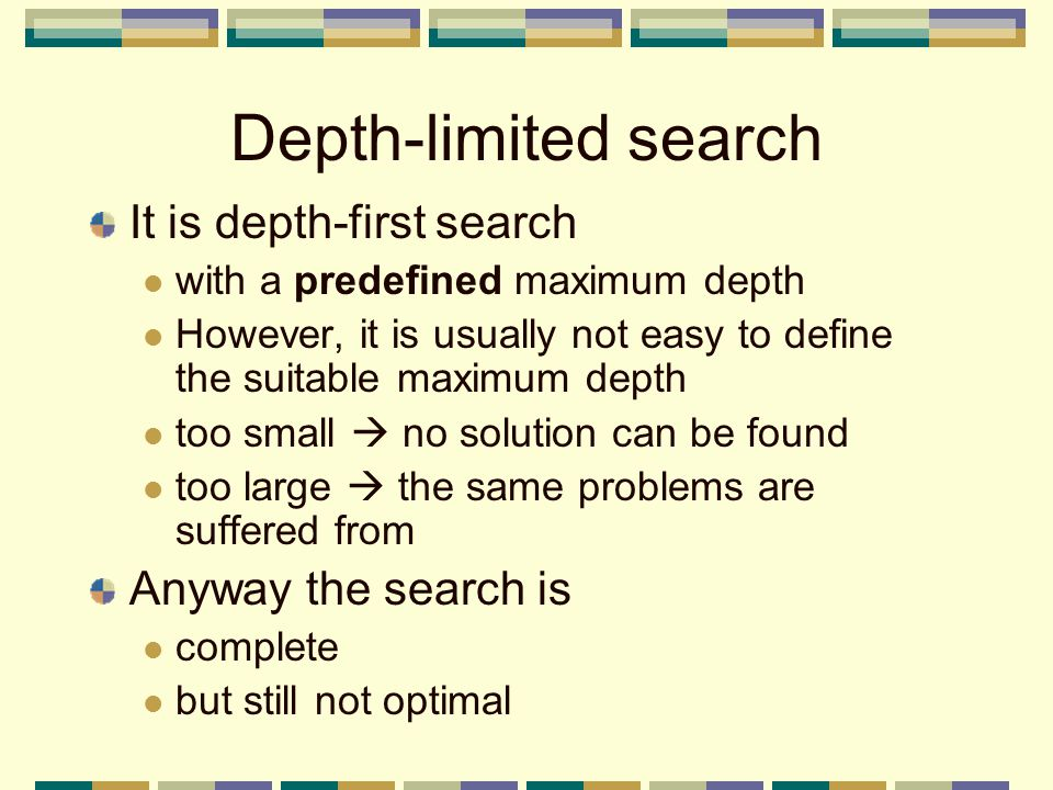 Depth-limited search It is depth-first search with a predefined maximum depth However, it is usually not easy to define the suitable maximum depth too small  no solution can be found too large  the same problems are suffered from Anyway the search is complete but still not optimal