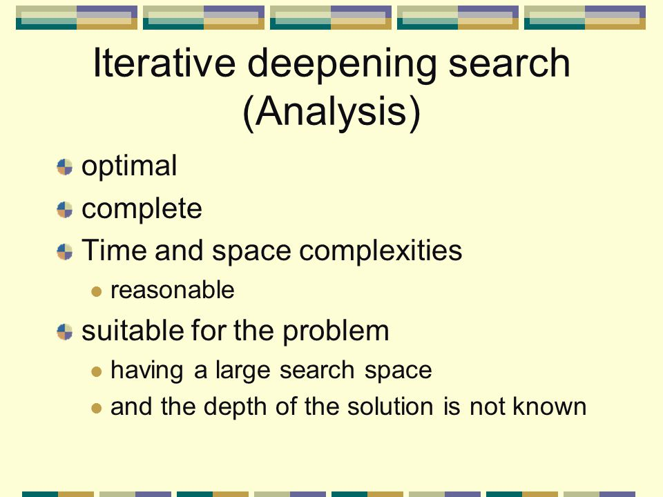 Iterative deepening search (Analysis) optimal complete Time and space complexities reasonable suitable for the problem having a large search space and the depth of the solution is not known