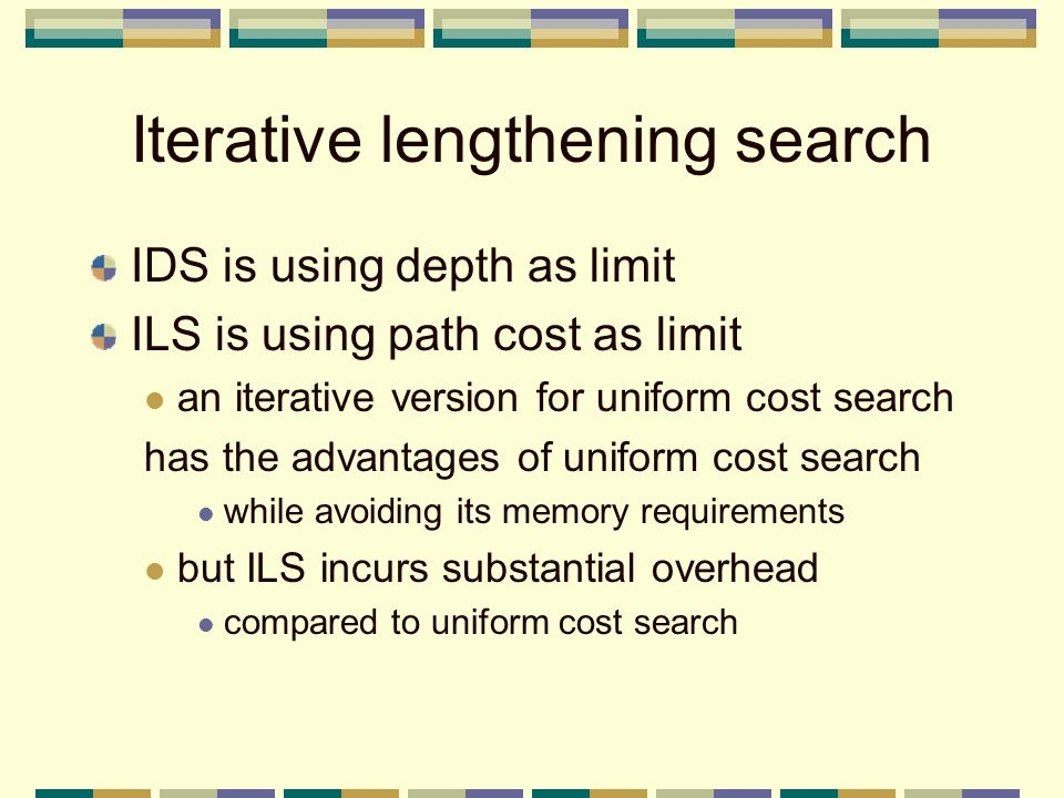 Iterative lengthening search IDS is using depth as limit ILS is using path cost as limit an iterative version for uniform cost search has the advantages of uniform cost search while avoiding its memory requirements but ILS incurs substantial overhead compared to uniform cost search