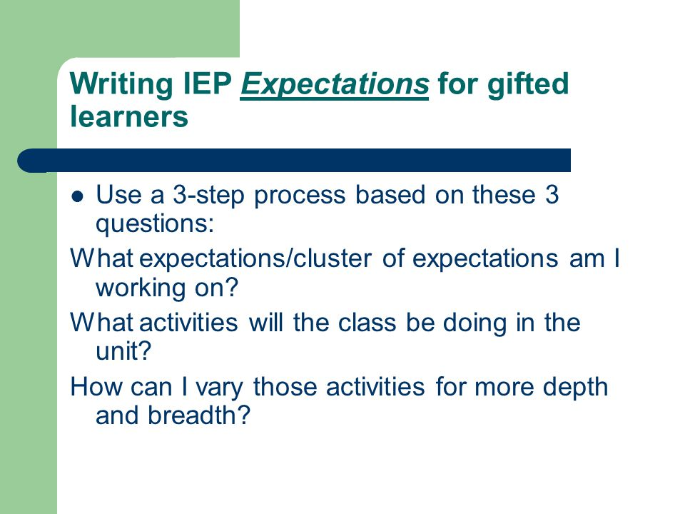 Writing IEP Expectations for gifted learners Use a 3-step process based on these 3 questions: What expectations/cluster of expectations am I working on.