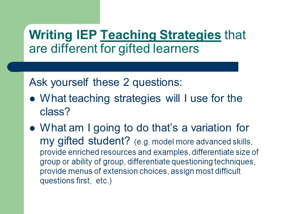 Writing IEP Teaching Strategies that are different for gifted learners Ask yourself these 2 questions: What teaching strategies will I use for the cla