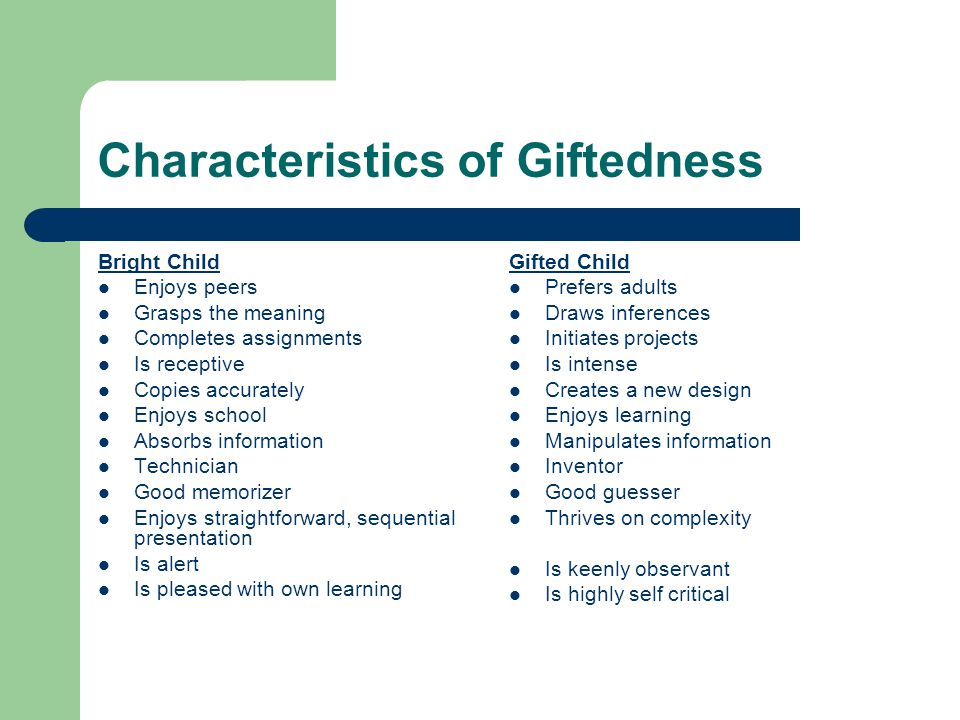 Characteristics of Giftedness Bright Child Enjoys peers Grasps the meaning Completes assignments Is receptive Copies accurately Enjoys school Absorbs