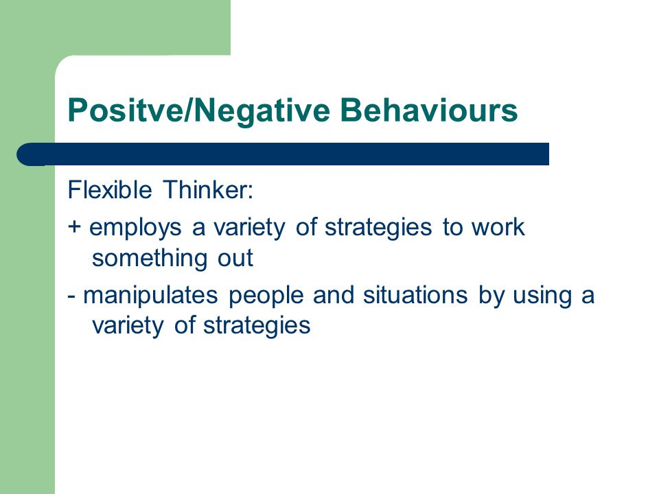 Positve/Negative Behaviours Flexible Thinker: + employs a variety of strategies to work something out - manipulates people and situations by using a variety of strategies