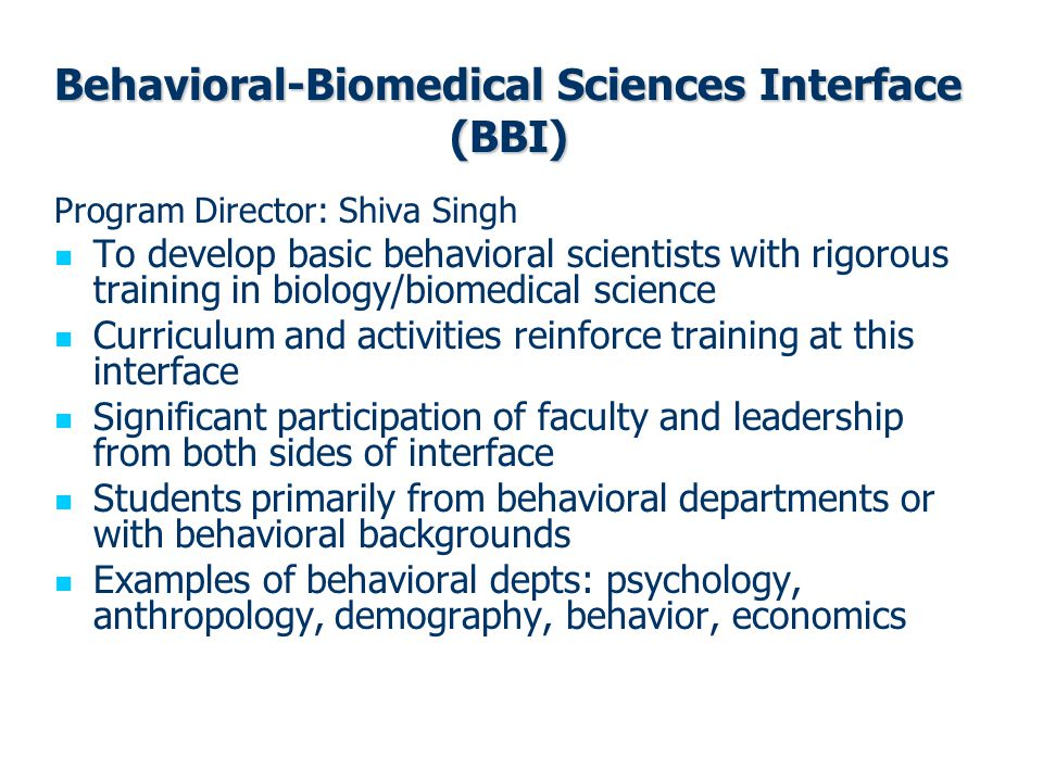 Behavioral-Biomedical Sciences Interface (BBI) Program Director: Shiva Singh To develop basic behavioral scientists with rigorous training in biology/biomedical science Curriculum and activities reinforce training at this interface Significant participation of faculty and leadership from both sides of interface Students primarily from behavioral departments or with behavioral backgrounds Examples of behavioral depts: psychology, anthropology, demography, behavior, economics