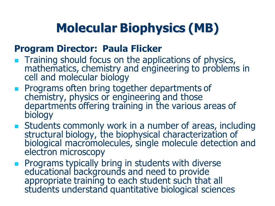 Molecular Biophysics (MB) Program Director: Paula Flicker Training should focus on the applications of physics, mathematics, chemistry and engineering to problems in cell and molecular biology Programs often bring together departments of chemistry, physics or engineering and those departments offering training in the various areas of biology Students commonly work in a number of areas, including structural biology, the biophysical characterization of biological macromolecules, single molecule detection and electron microscopy Programs typically bring in students with diverse educational backgrounds and need to provide appropriate training to each student such that all students understand quantitative biological sciences