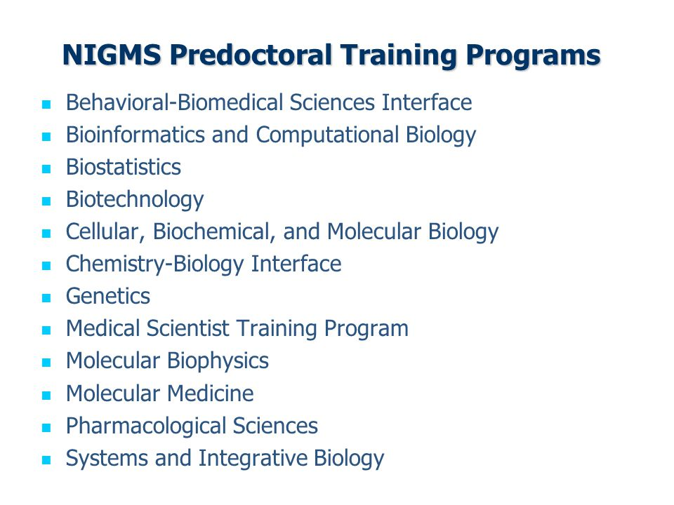 NIGMS Predoctoral Training Programs Behavioral-Biomedical Sciences Interface Bioinformatics and Computational Biology Biostatistics Biotechnology Cellular, Biochemical, and Molecular Biology Chemistry-Biology Interface Genetics Medical Scientist Training Program Molecular Biophysics Molecular Medicine Pharmacological Sciences Systems and Integrative Biology